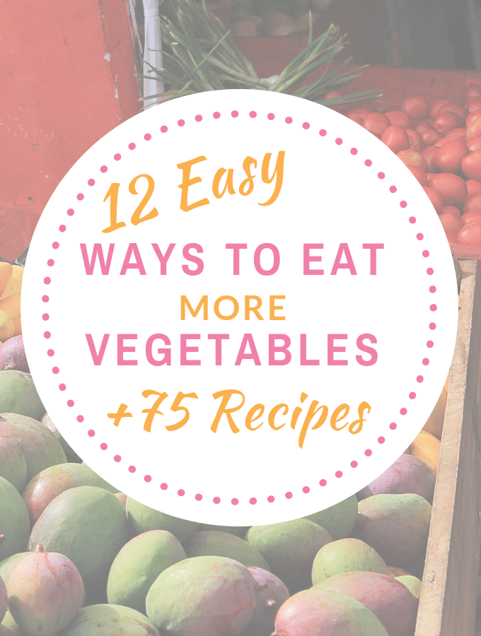 12 Easy Ways to Eat More Vegetables (plus 75 Recipes!)